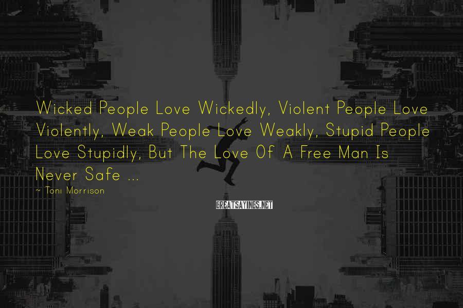 Toni Morrison Sayings: Wicked People Love Wickedly, Violent People Love Violently, Weak People Love Weakly, Stupid People Love