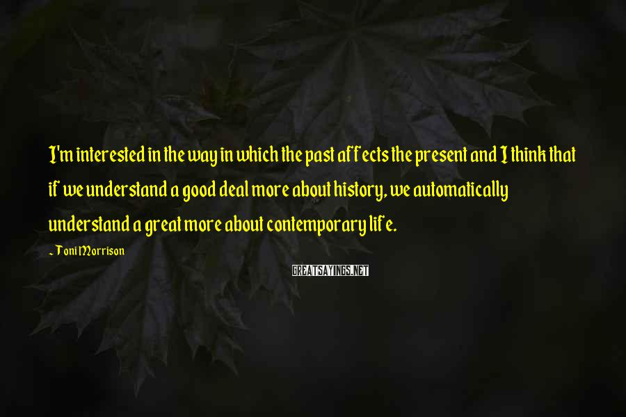 Toni Morrison Sayings: I'm interested in the way in which the past affects the present and I think