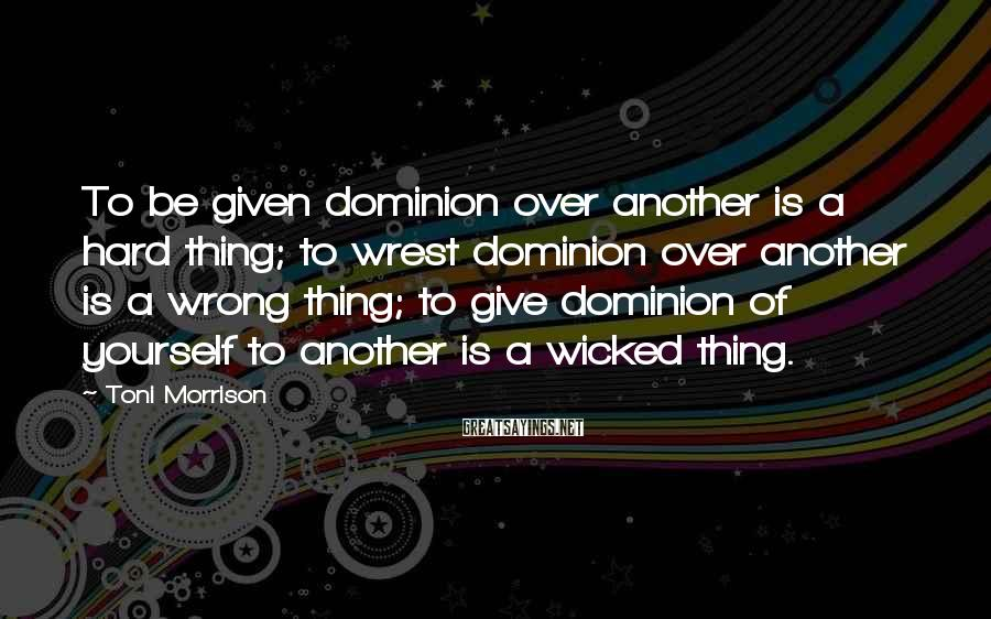 Toni Morrison Sayings: To be given dominion over another is a hard thing; to wrest dominion over another