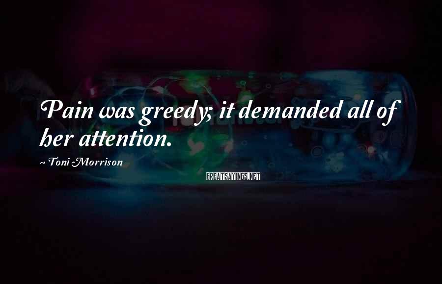 Toni Morrison Sayings: Pain was greedy; it demanded all of her attention.