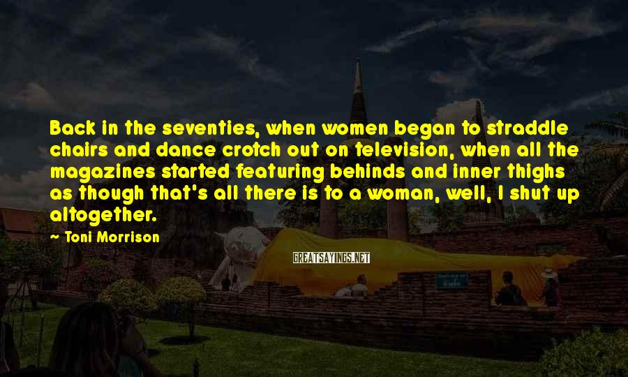 Toni Morrison Sayings: Back in the seventies, when women began to straddle chairs and dance crotch out on