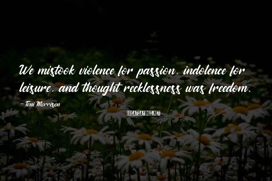 Toni Morrison Sayings: We mistook violence for passion, indolence for leisure, and thought recklessness was freedom.