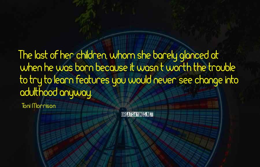 Toni Morrison Sayings: The last of her children, whom she barely glanced at when he was born because