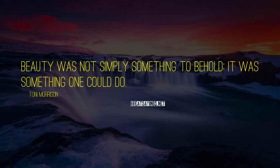 Toni Morrison Sayings: Beauty was not simply something to behold; it was something one could do.