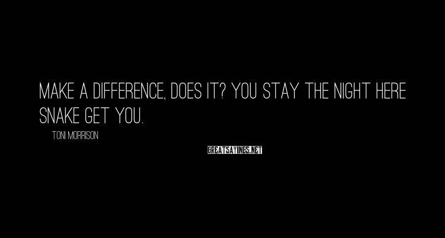 Toni Morrison Sayings: Make a difference, does it? You stay the night here snake get you.