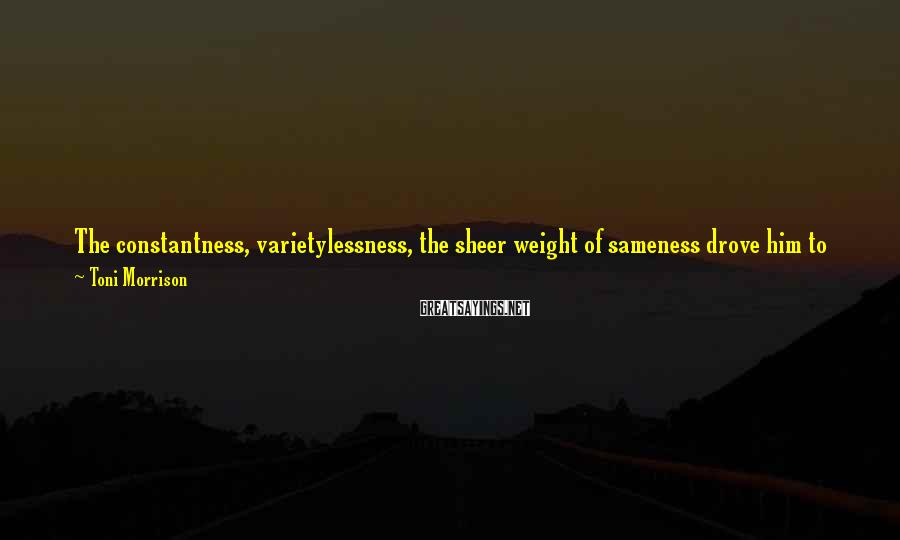 Toni Morrison Sayings: The constantness, varietylessness, the sheer weight of sameness drove him to despair and froze his