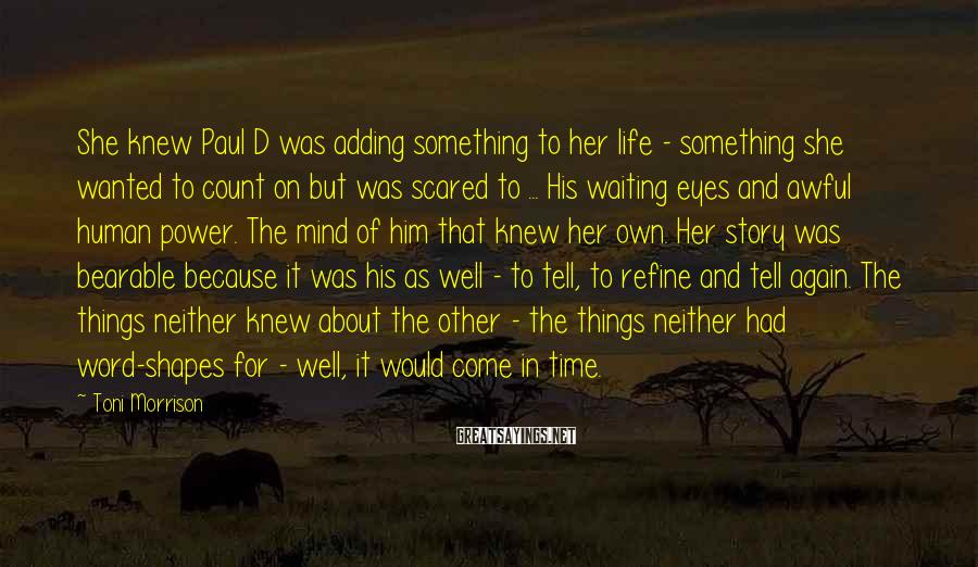 Toni Morrison Sayings: She knew Paul D was adding something to her life - something she wanted to