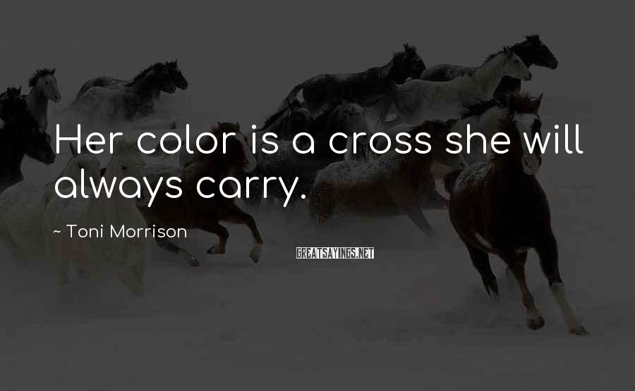 Toni Morrison Sayings: Her color is a cross she will always carry.
