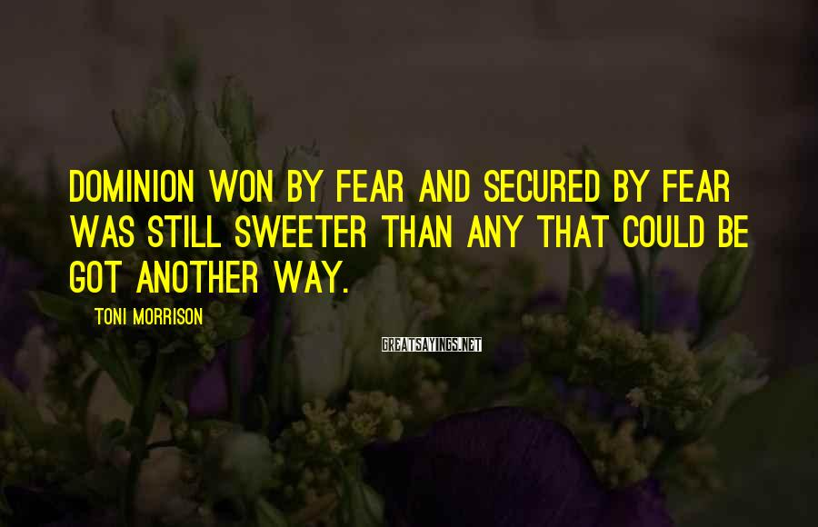 Toni Morrison Sayings: Dominion won by fear and secured by fear was still sweeter than any that could