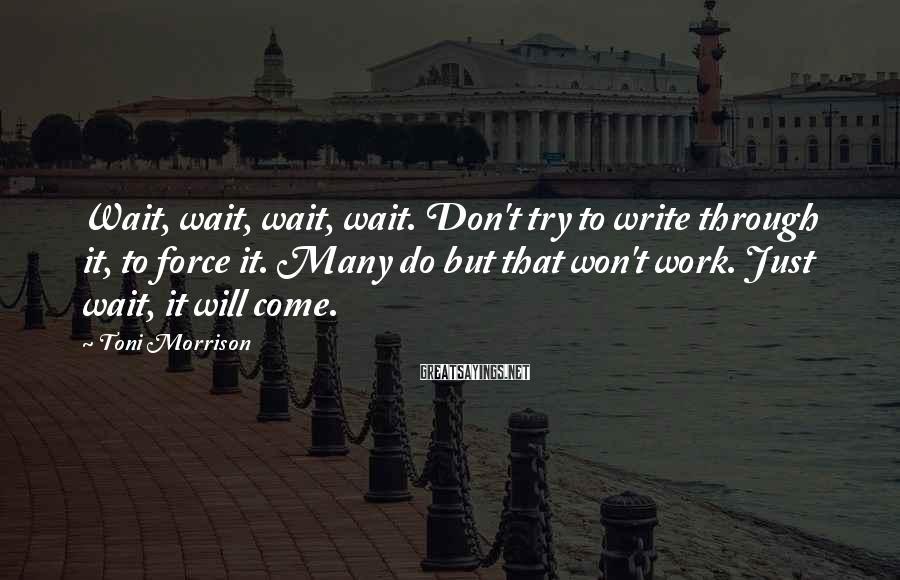 Toni Morrison Sayings: Wait, wait, wait, wait. Don't try to write through it, to force it. Many do