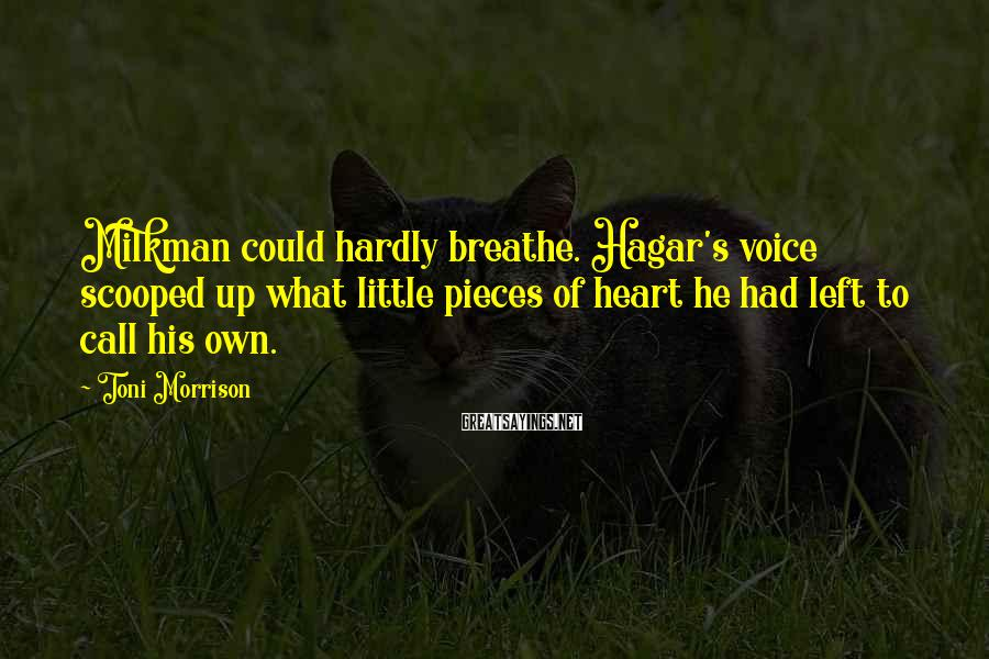 Toni Morrison Sayings: Milkman could hardly breathe. Hagar's voice scooped up what little pieces of heart he had