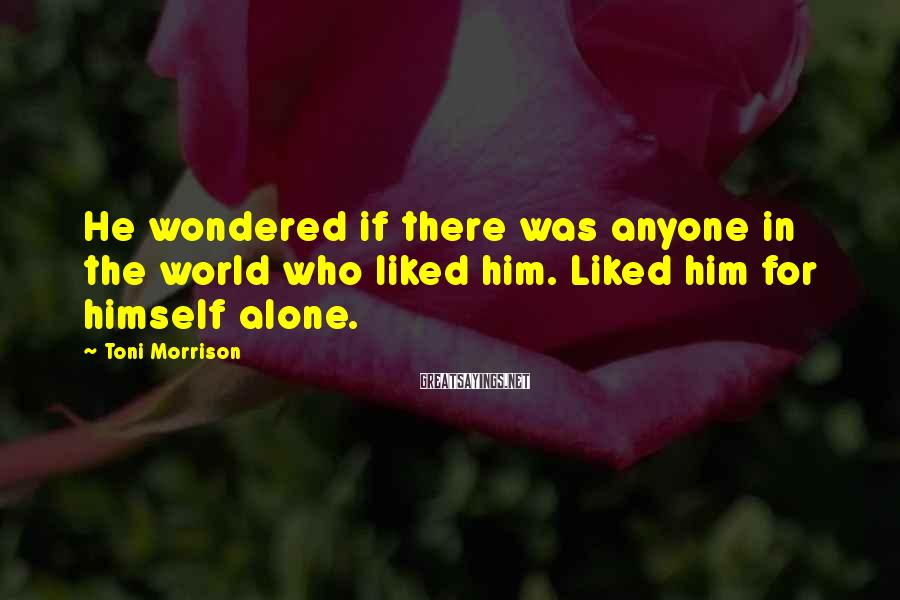Toni Morrison Sayings: He wondered if there was anyone in the world who liked him. Liked him for