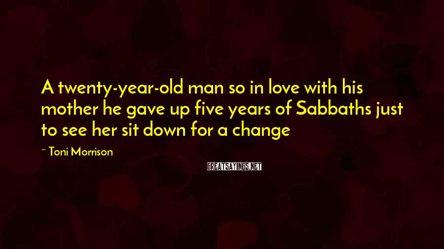 Toni Morrison Sayings: A twenty-year-old man so in love with his mother he gave up five years of