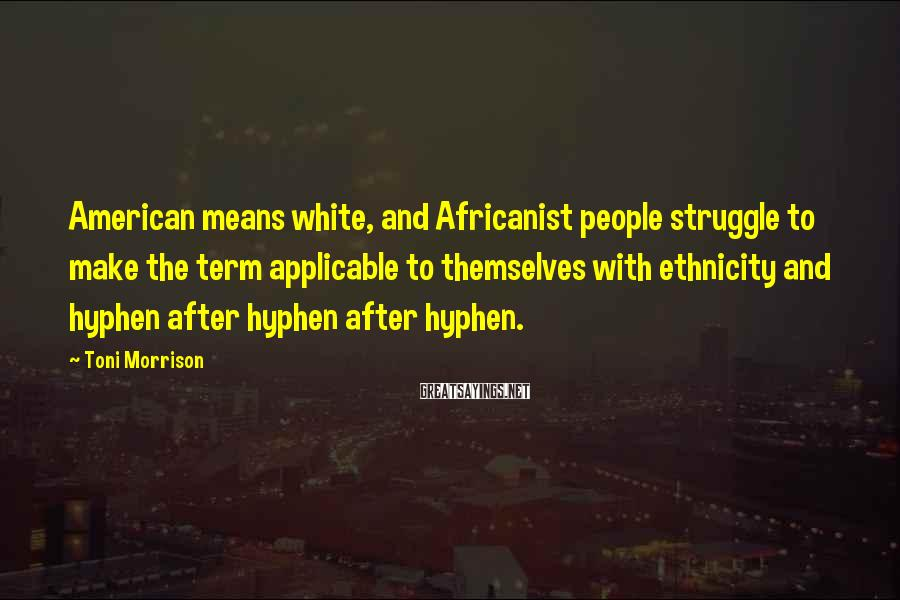 Toni Morrison Sayings: American means white, and Africanist people struggle to make the term applicable to themselves with