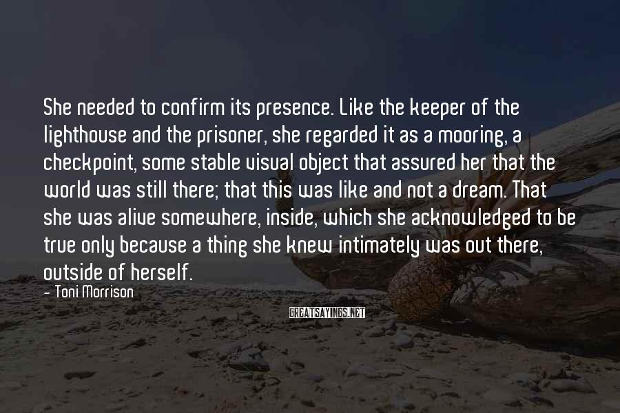 Toni Morrison Sayings: She needed to confirm its presence. Like the keeper of the lighthouse and the prisoner,