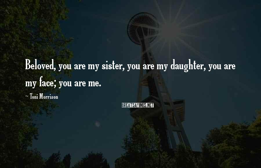 Toni Morrison Sayings: Beloved, you are my sister, you are my daughter, you are my face; you are