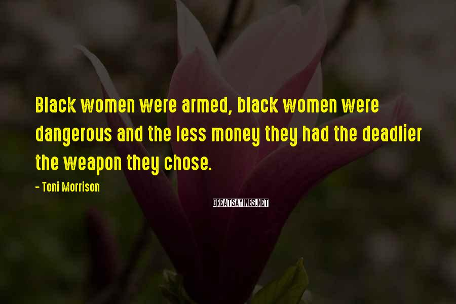 Toni Morrison Sayings: Black women were armed, black women were dangerous and the less money they had the