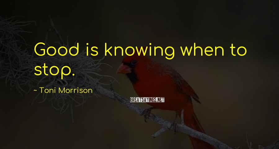 Toni Morrison Sayings: Good is knowing when to stop.
