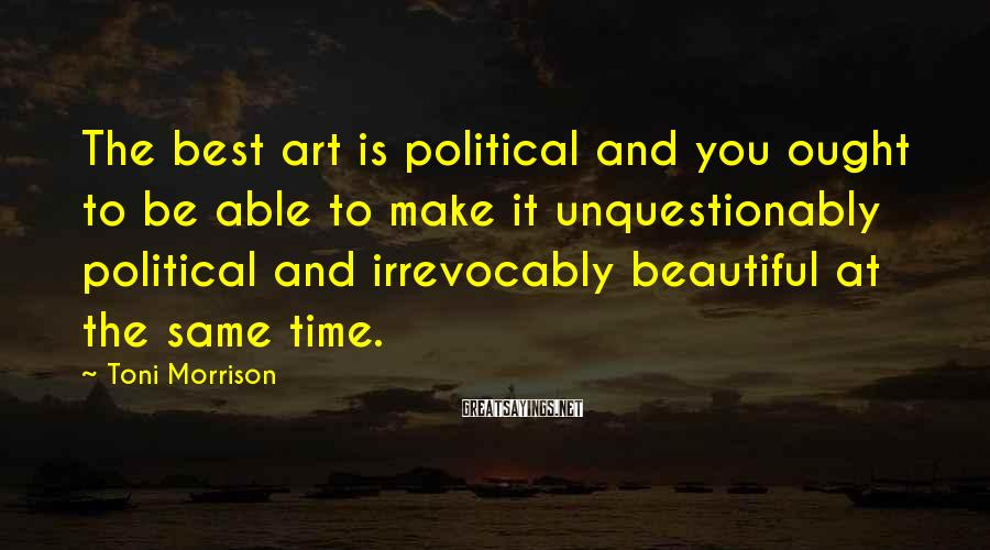 Toni Morrison Sayings: The best art is political and you ought to be able to make it unquestionably