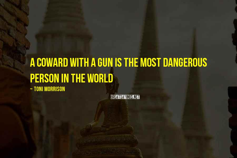 Toni Morrison Sayings: A coward with a gun is the most dangerous person in the world