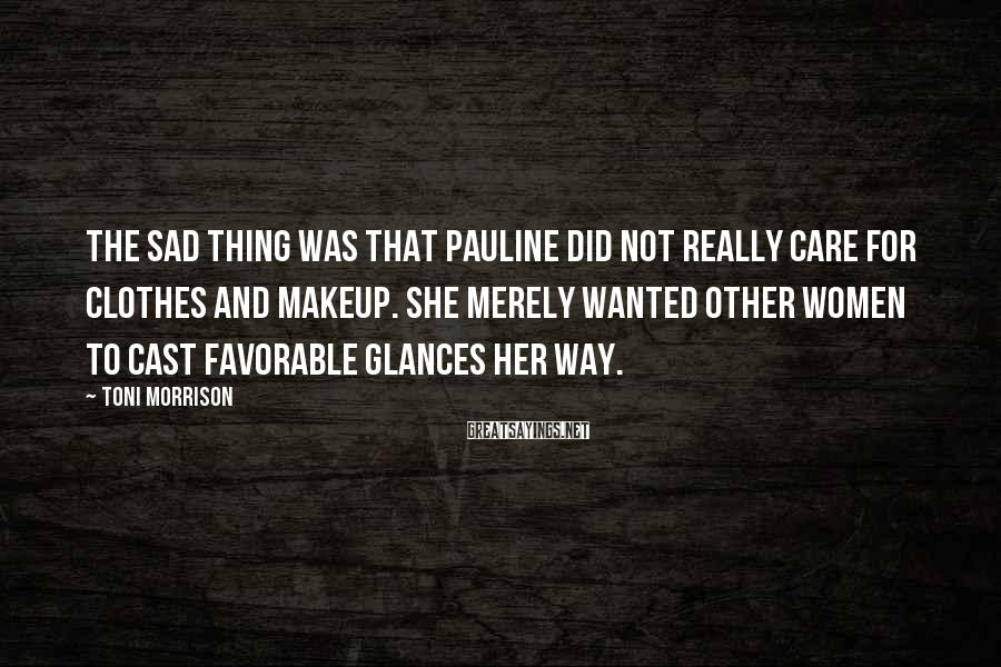 Toni Morrison Sayings: The sad thing was that Pauline did not really care for clothes and makeup. She