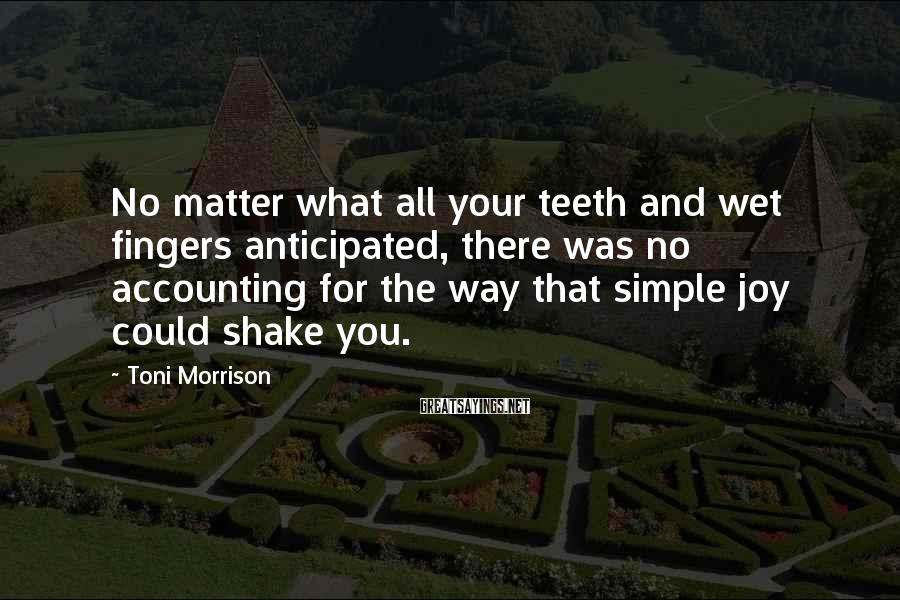 Toni Morrison Sayings: No matter what all your teeth and wet fingers anticipated, there was no accounting for