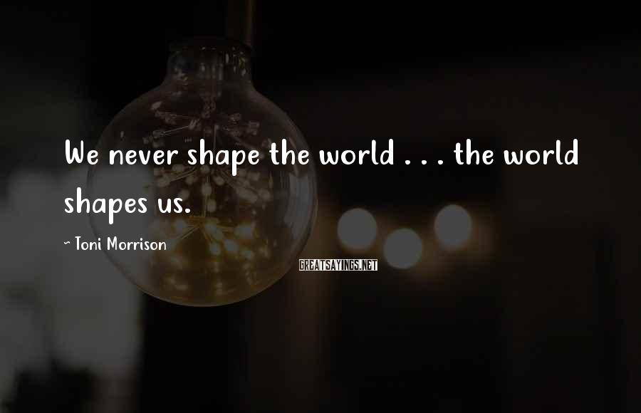 Toni Morrison Sayings: We never shape the world . . . the world shapes us.