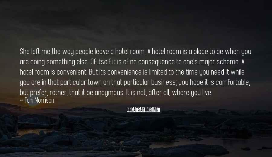 Toni Morrison Sayings: She left me the way people leave a hotel room. A hotel room is a