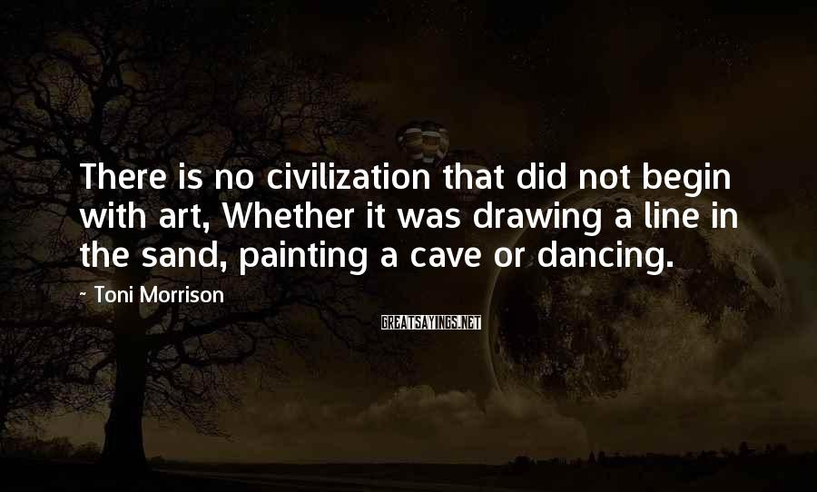 Toni Morrison Sayings: There is no civilization that did not begin with art, Whether it was drawing a