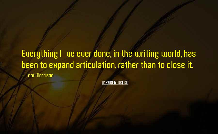 Toni Morrison Sayings: Everything I've ever done, in the writing world, has been to expand articulation, rather than
