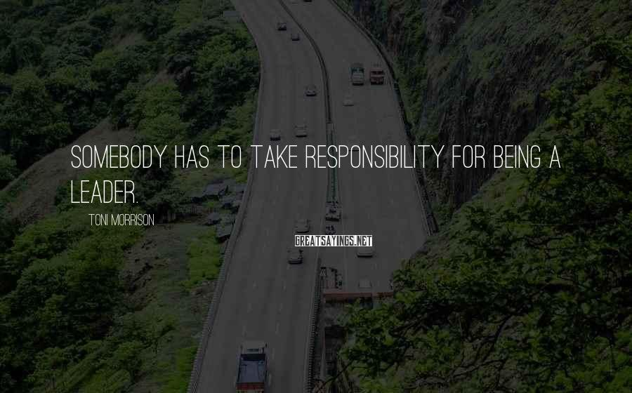 Toni Morrison Sayings: Somebody has to take responsibility for being a leader.