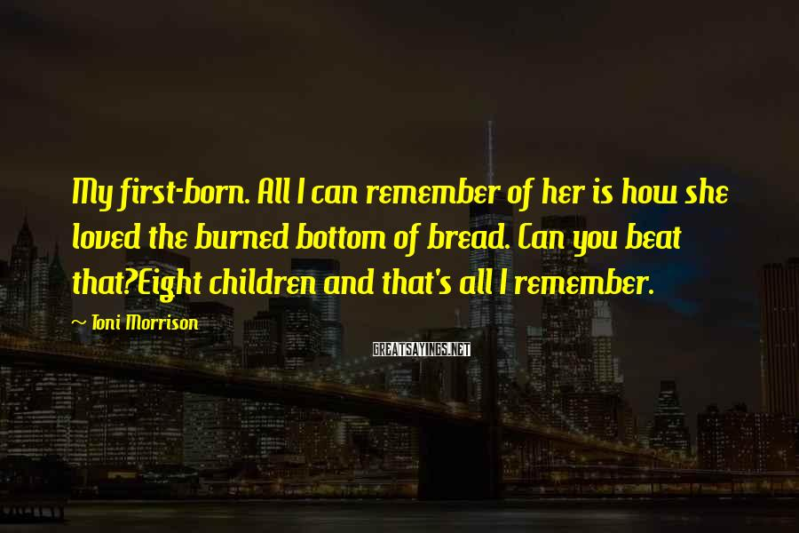 Toni Morrison Sayings: My first-born. All I can remember of her is how she loved the burned bottom