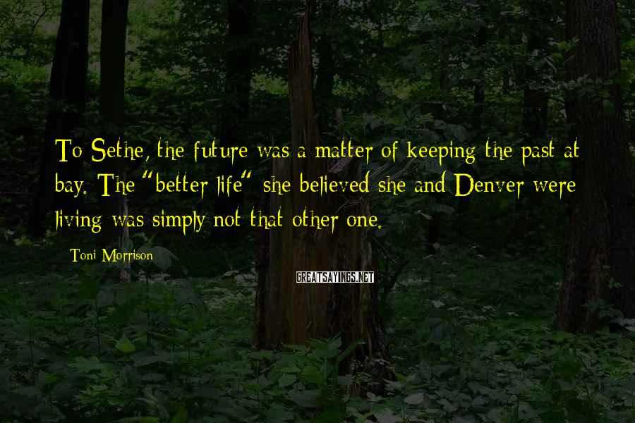 """Toni Morrison Sayings: To Sethe, the future was a matter of keeping the past at bay. The """"better"""