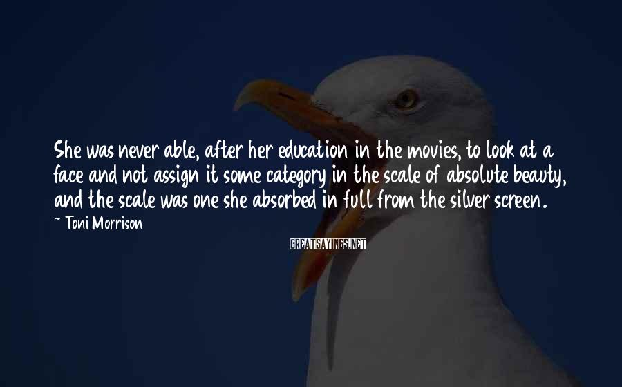 Toni Morrison Sayings: She was never able, after her education in the movies, to look at a face