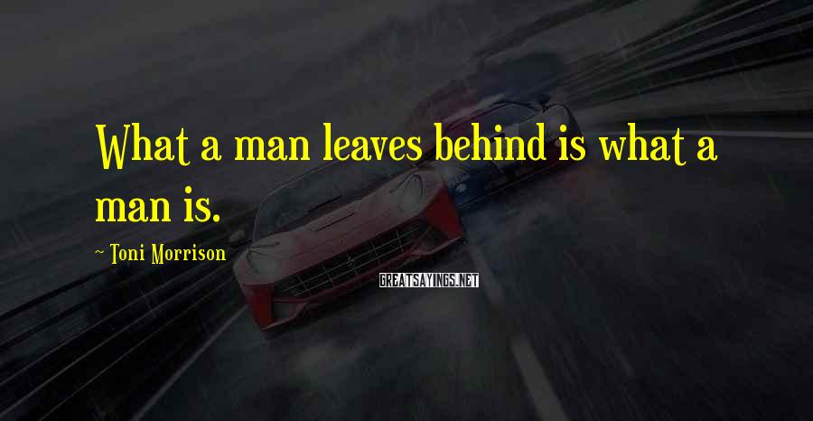 Toni Morrison Sayings: What a man leaves behind is what a man is.