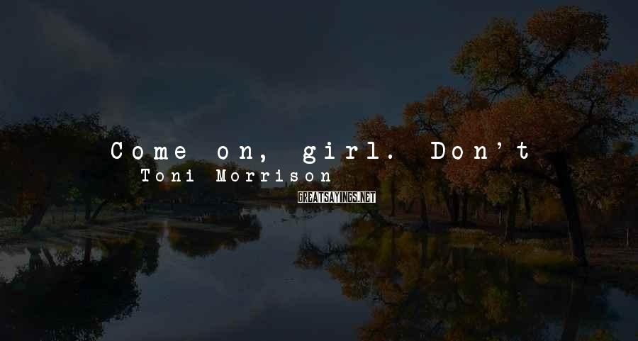 """Toni Morrison Sayings: Come on, girl. Don't cry,"""" whispered Frank.""""Why not? I can be miserable if I want"""