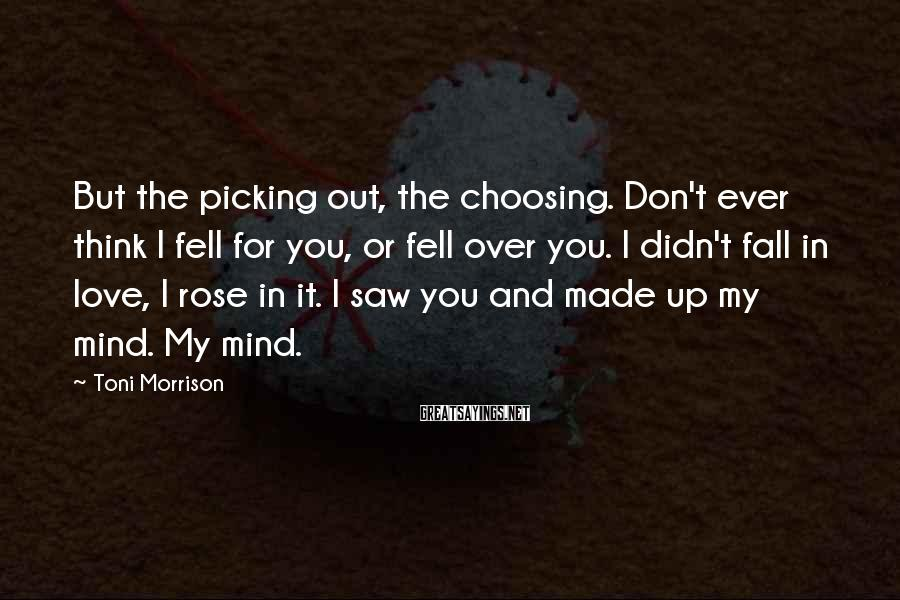 Toni Morrison Sayings: But the picking out, the choosing. Don't ever think I fell for you, or fell