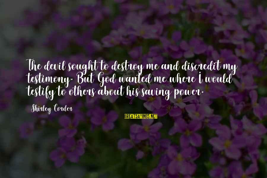 Tonni Bonde Sayings By Shirley Corder: The devil sought to destroy me and discredit my testimony. But God wanted me where