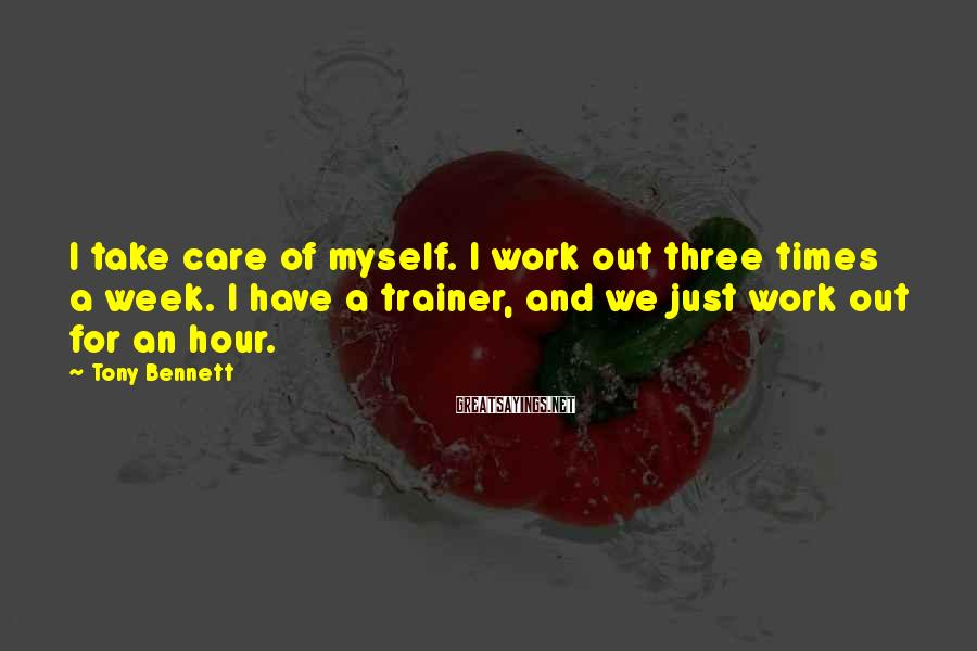 Tony Bennett Sayings: I take care of myself. I work out three times a week. I have a