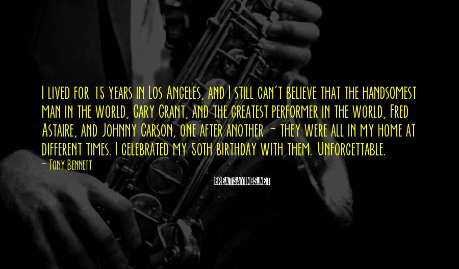 Tony Bennett Sayings: I lived for 15 years in Los Angeles, and I still can't believe that the