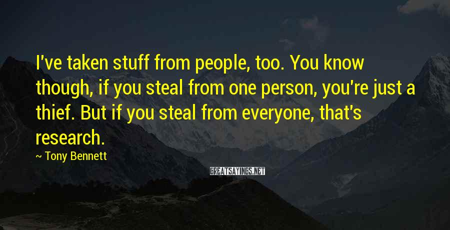 Tony Bennett Sayings: I've taken stuff from people, too. You know though, if you steal from one person,