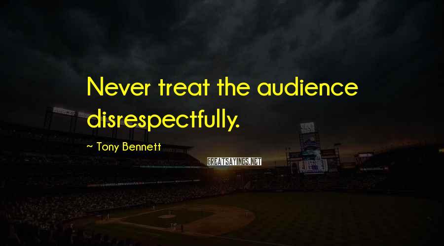 Tony Bennett Sayings: Never treat the audience disrespectfully.