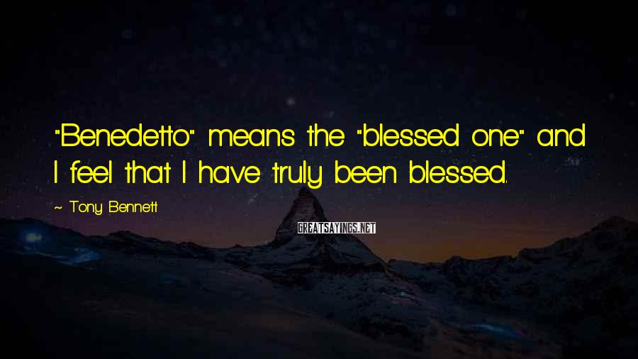 """Tony Bennett Sayings: """"Benedetto"""" means the """"blessed one"""" and I feel that I have truly been blessed."""
