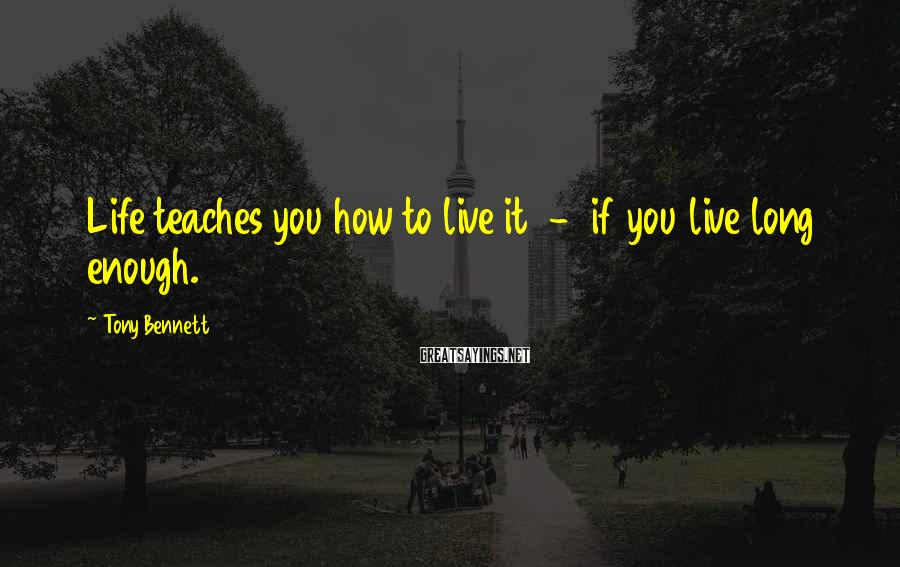 Tony Bennett Sayings: Life teaches you how to live it - if you live long enough.
