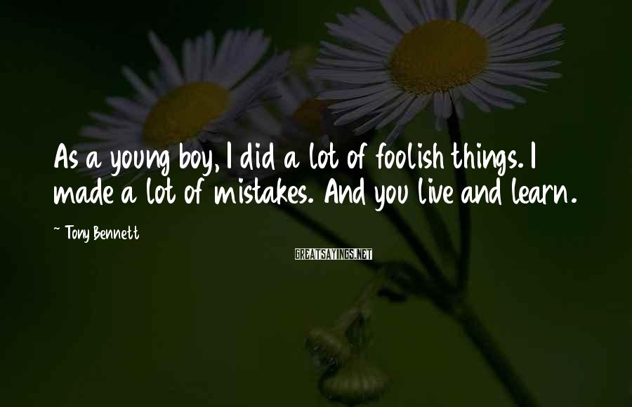 Tony Bennett Sayings: As a young boy, I did a lot of foolish things. I made a lot