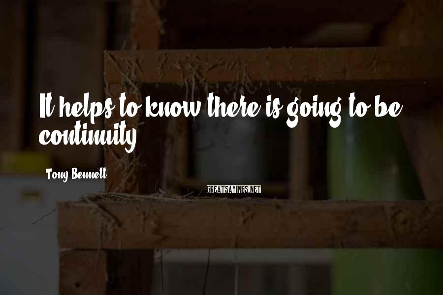 Tony Bennett Sayings: It helps to know there is going to be continuity.