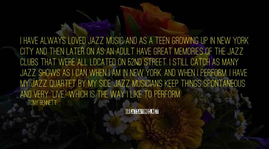 Tony Bennett Sayings: I have always loved jazz music and as a teen growing up in New York