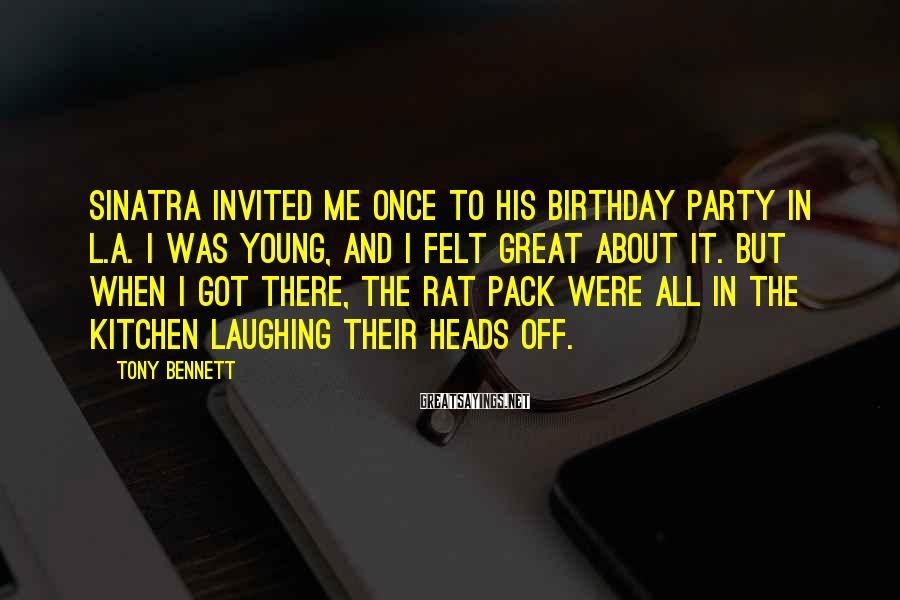 Tony Bennett Sayings: Sinatra invited me once to his birthday party in L.A. I was young, and I