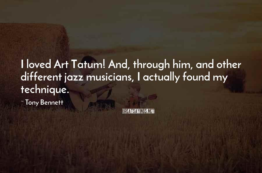 Tony Bennett Sayings: I loved Art Tatum! And, through him, and other different jazz musicians, I actually found