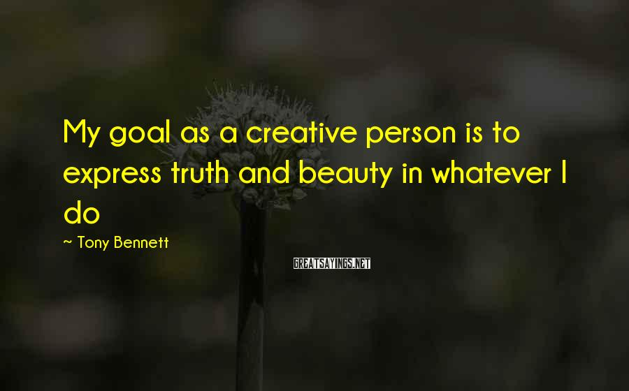 Tony Bennett Sayings: My goal as a creative person is to express truth and beauty in whatever I